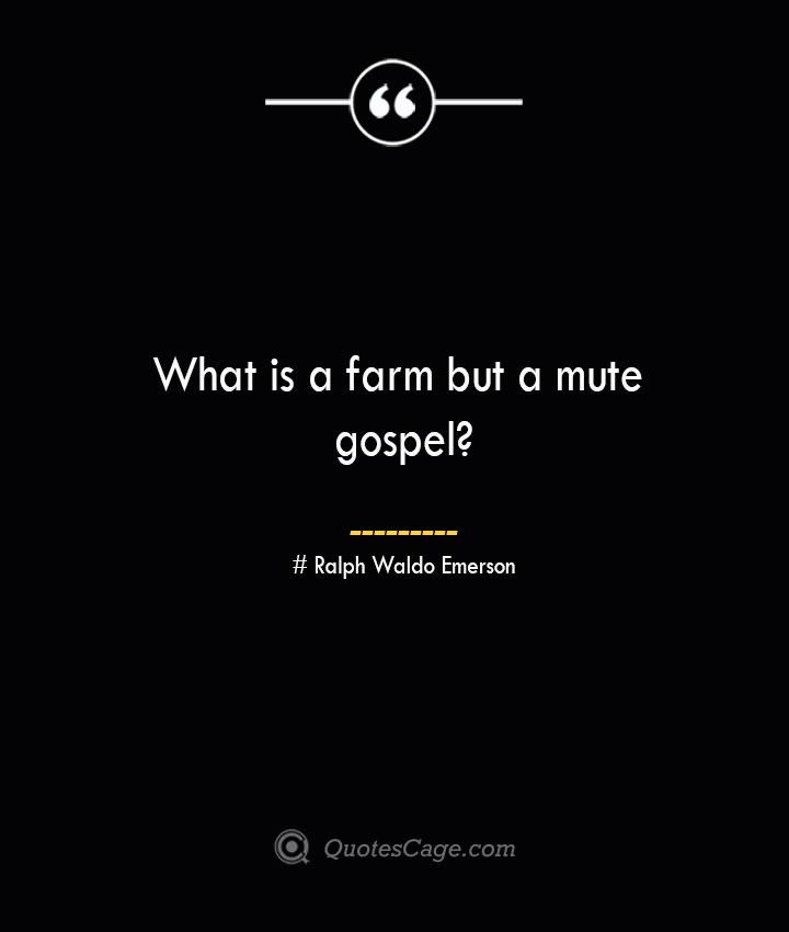 What is a farm but a mute gospel— Ralph Waldo Emerson