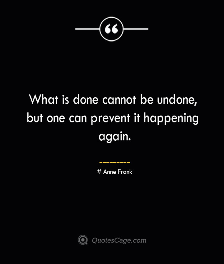 What is done cannot be undone but one can prevent it happening again.— Anne Frank