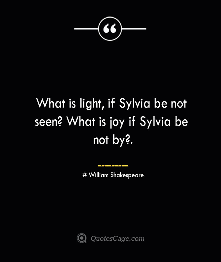 What is light if Sylvia be not seen What is joy if Sylvia be not by.— William Shakespeare