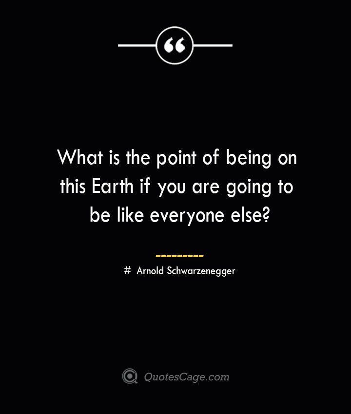 What is the point of being on this Earth if you are going to be like everyone else— Arnold Schwarzenegger 1