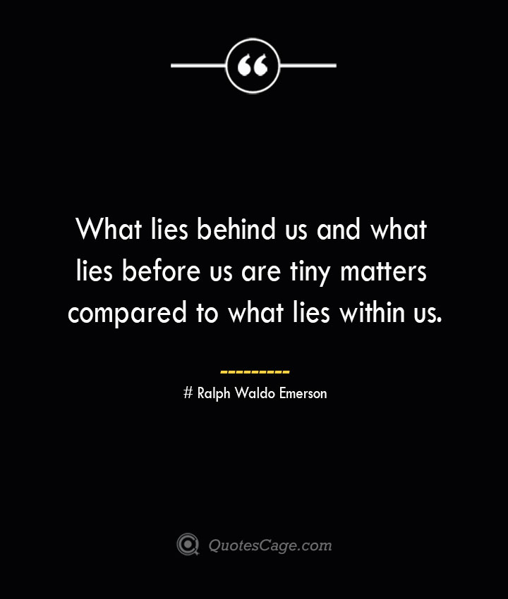 What lies behind us and what lies before us are tiny matters compared to what lies within us.— Ralph Waldo Emerson