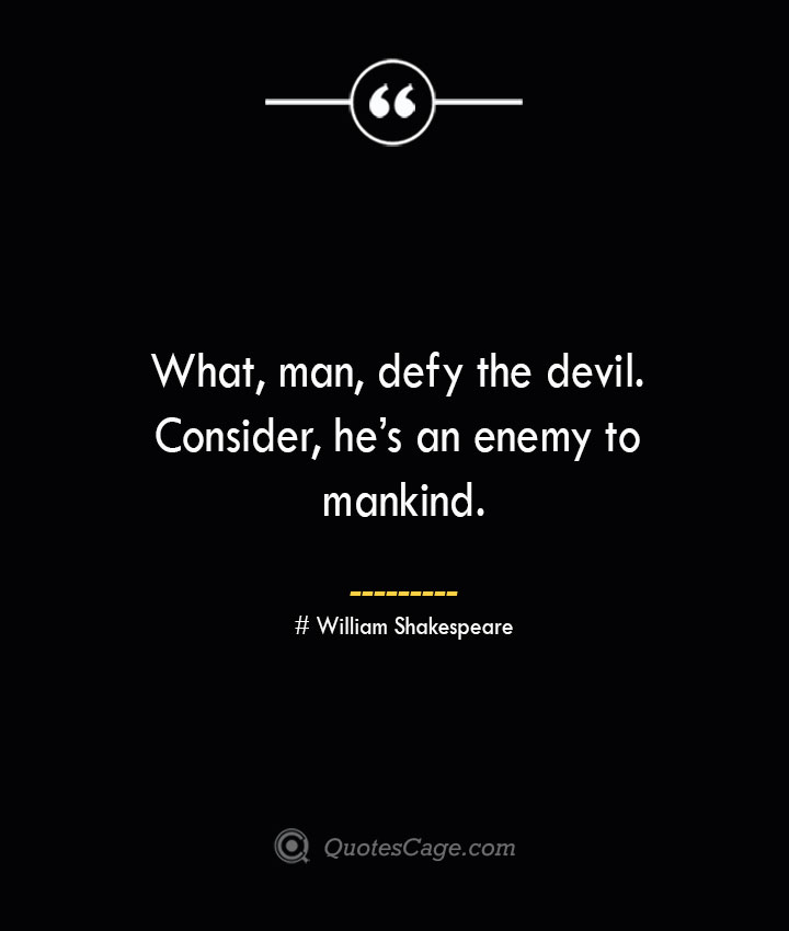 What man defy the devil. Consider hes an enemy to mankind. William Shakespeare 1