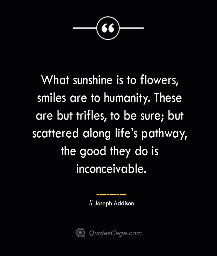 What sunshine is to flowers smiles are to humanity. These are but trifles to be sure but scattered along lifes pathway the good they do is inconceivable.— Joseph Addison