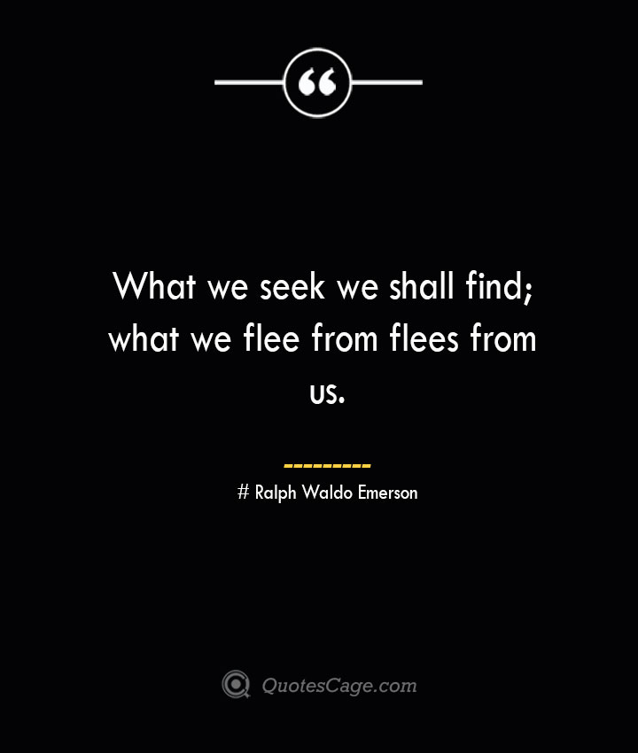 What we seek we shall find what we flee from flees from us.— Ralph Waldo Emerson