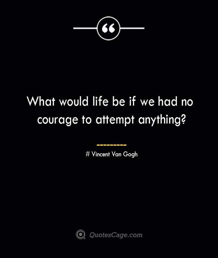 What would life be if we had no courage to attempt anything— Vincent Van Gogh