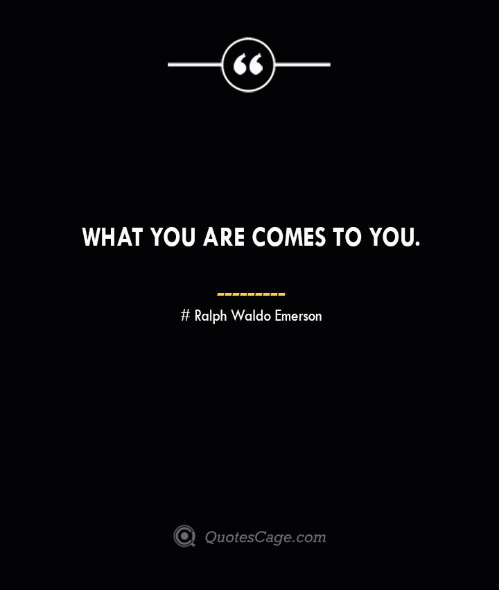 What you are comes to you.— Ralph Waldo Emerson