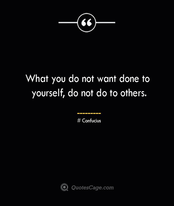 What you do not want done to yourself do not do to others.— Confucius