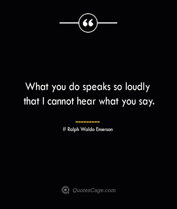 What you do speaks so loudly that I cannot hear what you say.— Ralph Waldo Emerson
