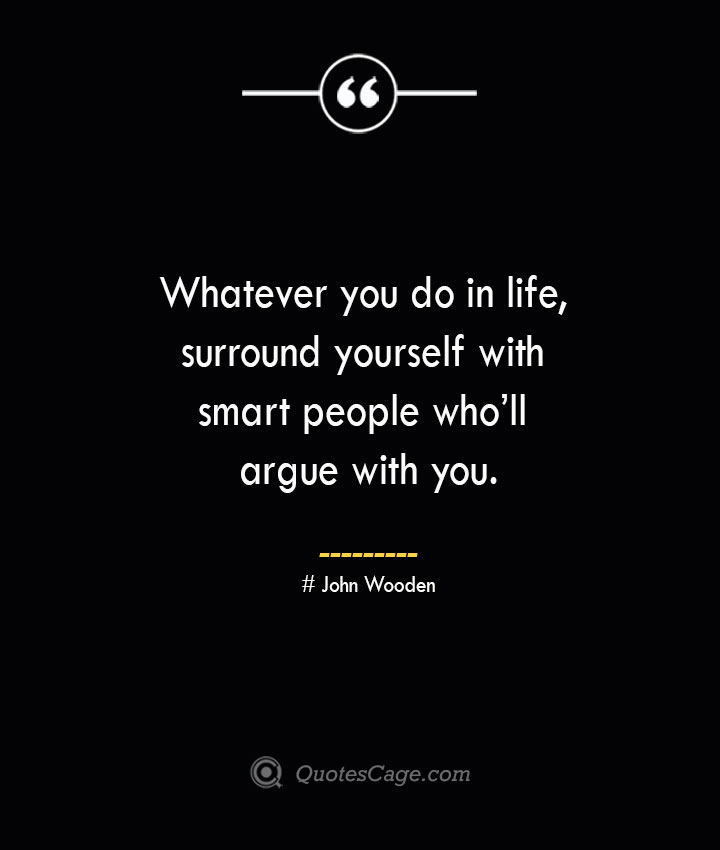 Whatever you do in life surround yourself with smart people wholl argue with you.— John Wooden
