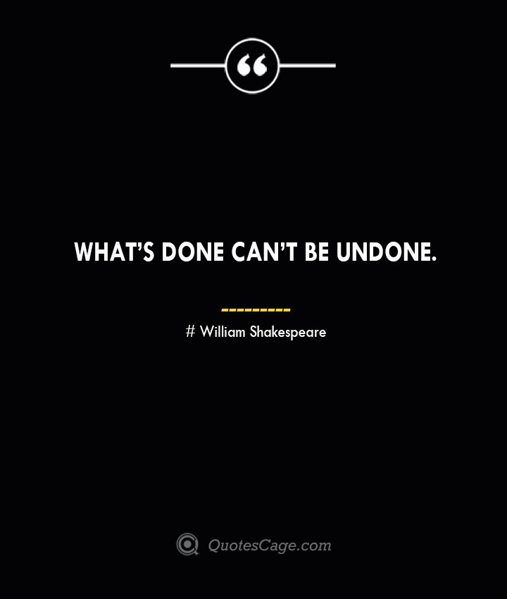 Whats done cant be undone. William Shakespeare