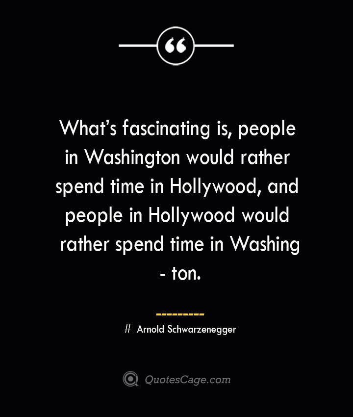Whats fascinating is people in Washington would rather spend time in Hollywood and people in Hollywood would rather spend time in Washington.— Arnold Schwarzenegger