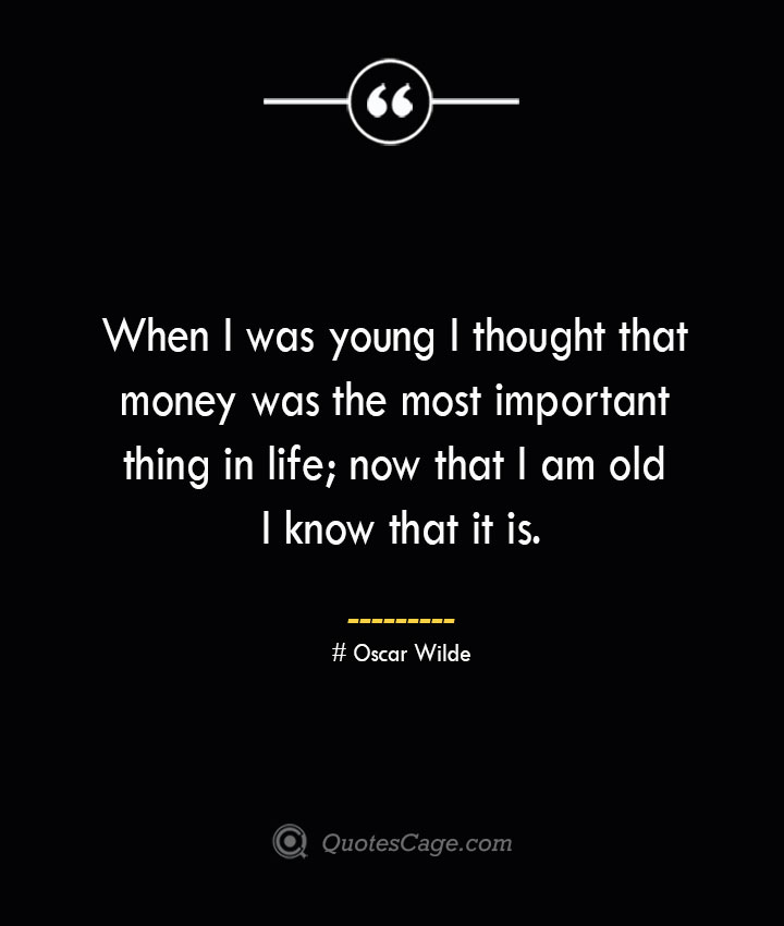 When I was young I thought that money was the most important thing in life now that I am old I know that it is.— Oscar Wilde