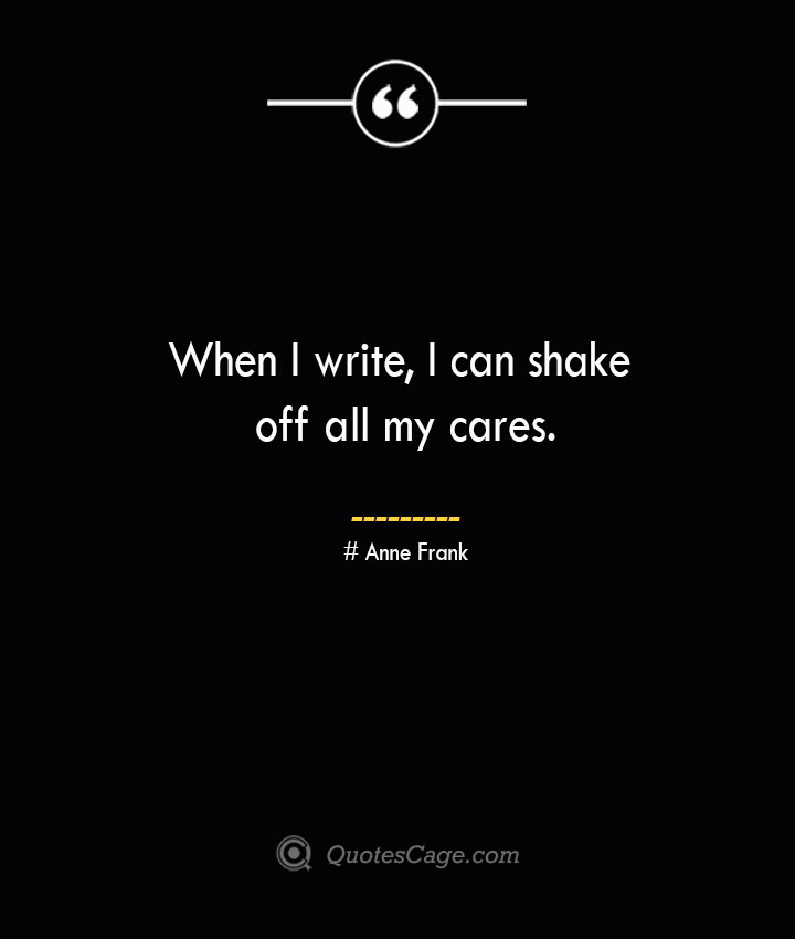 When I write I can shake off all my cares.— Anne Frank