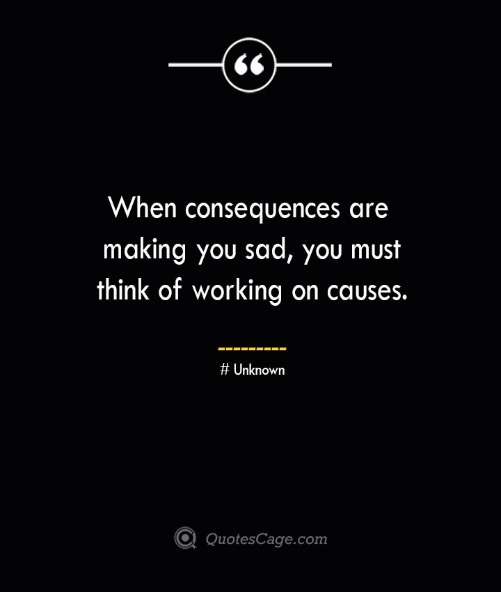 When consequences are making you sad you must think of working on causes.— Unknown