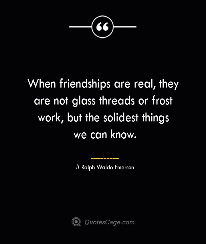 When friendships are real they are not glass threads or frost work but the solidest things we can know.— Ralph Waldo Emerson