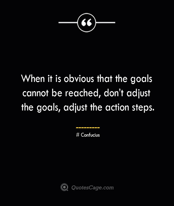 When it is obvious that the goals cannot be reached dont adjust the goals adjust the action steps.— Confucius 1