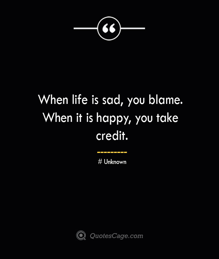 When life is sad you blame. When it is happy you take credit.— Unknown