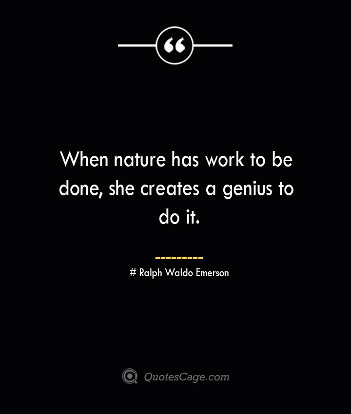 When nature has work to be done she creates a genius to do it.— Ralph Waldo Emerson