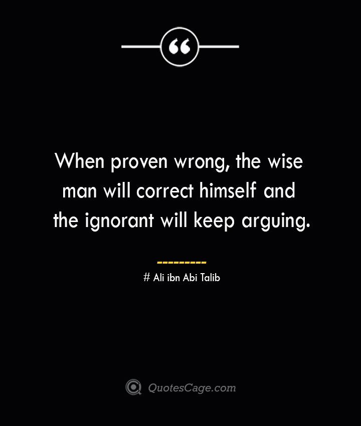 When proven wrong the wise man will correct himself and the ignorant will keep arguing.— Ali ibn Abi Talib