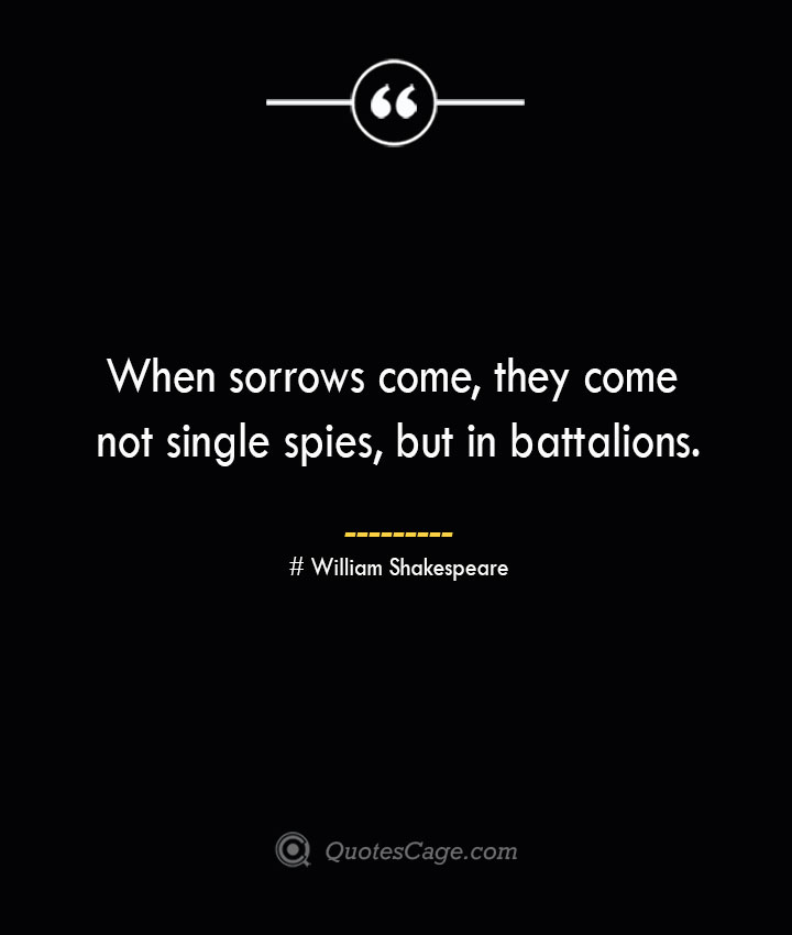 When sorrows come they come not single spies but in battalions. William Shakespeare