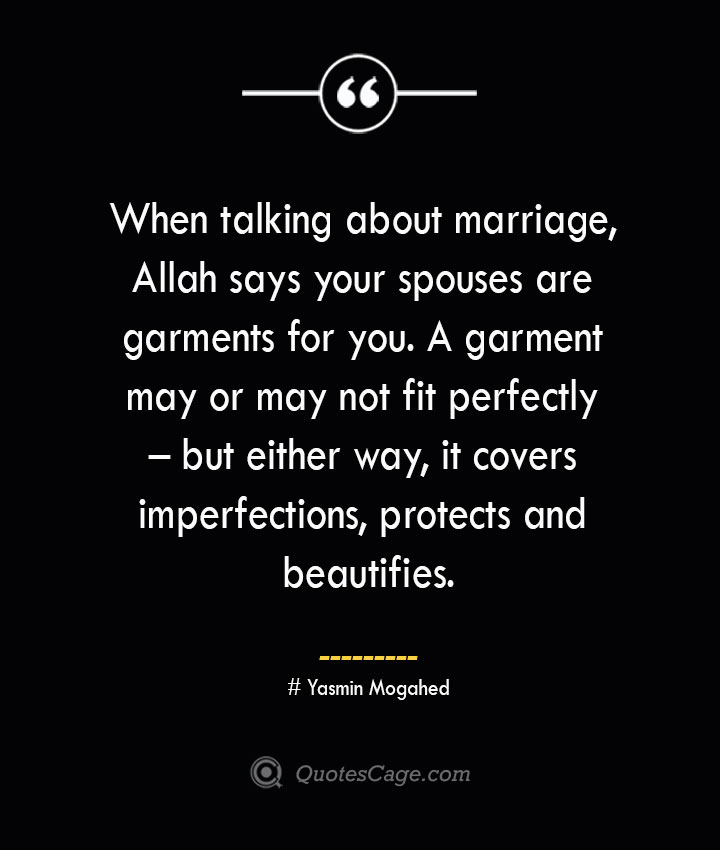 When talking about marriage Allah says your spouses are garments for you. A garment may or may not fit perfectly – but either way it covers imperfections protects and beautifies. ― Yasmin Mogahed