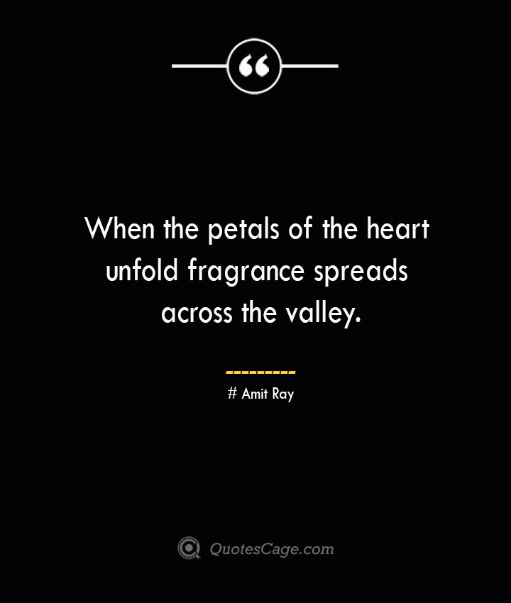 When the petals of the heart unfold fragrance spreads across the valley.— Amit Ray