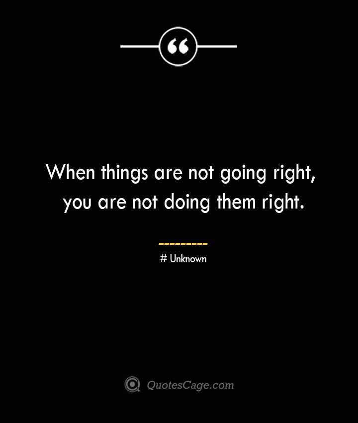 When things are not going right you are not doing them right.— Unknown