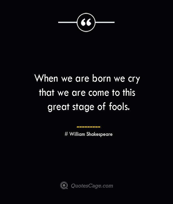 When we are born we cry that we are come to this great stage of fools. William Shakespeare 1
