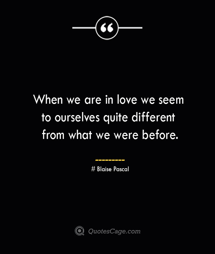 When we are in love we seem to ourselves quite different from what we were before.— Blaise Pascal