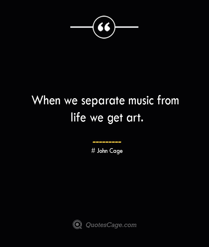 When we separate music from life we get art.— John Cage
