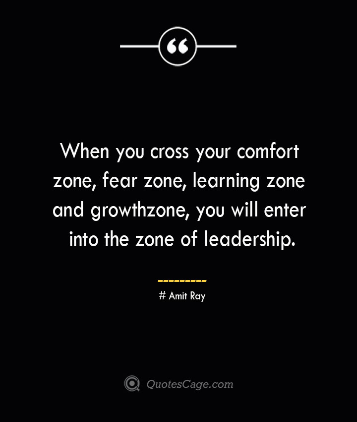 When you cross your comfort zone fear zone learning zone and growth zone you will enter into the zone of leadership.— Amit Ray