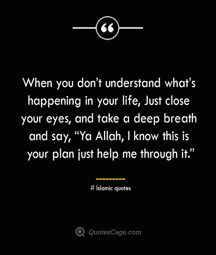 When you dont understand whats happening in your life Just close your eyes and take a deep breath and say Ya Allah I know this is your plan just help me through it.— Islamic quotes
