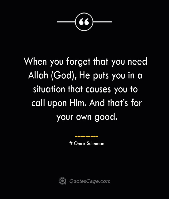When you forget that you need Allah God He puts you in a situation that causes you to call upon Him. And thats for your own good.— Omar Suleiman