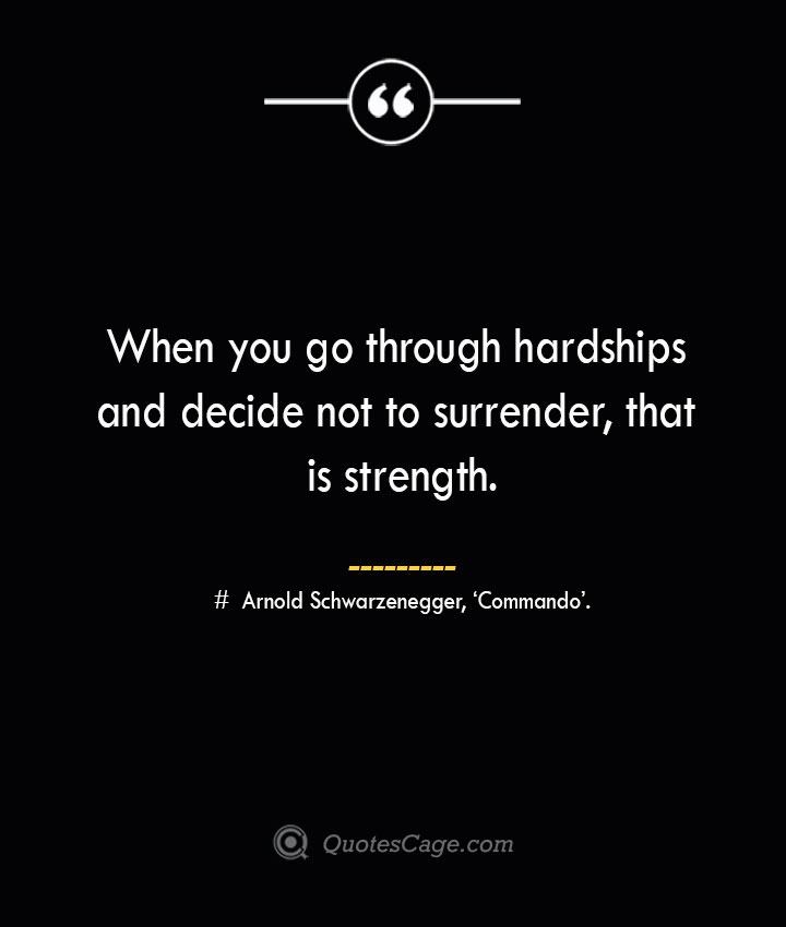 When you go through hardships and decide not to surrender that is strength.— Arnold Schwarzenegger 'Commando.