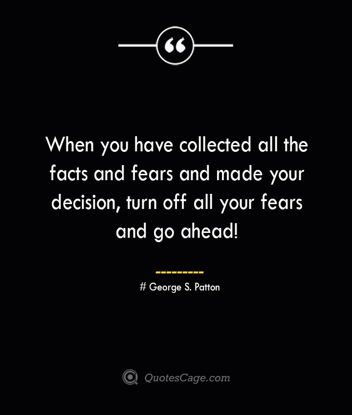 When you have collected all the facts and fears and made your decision turn off all your fears and go ahead— George S. Patton