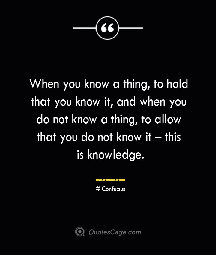 When you know a thing to hold that you know it and when you do not know a thing to allow that you do not know it – this is knowledge.— Confucius