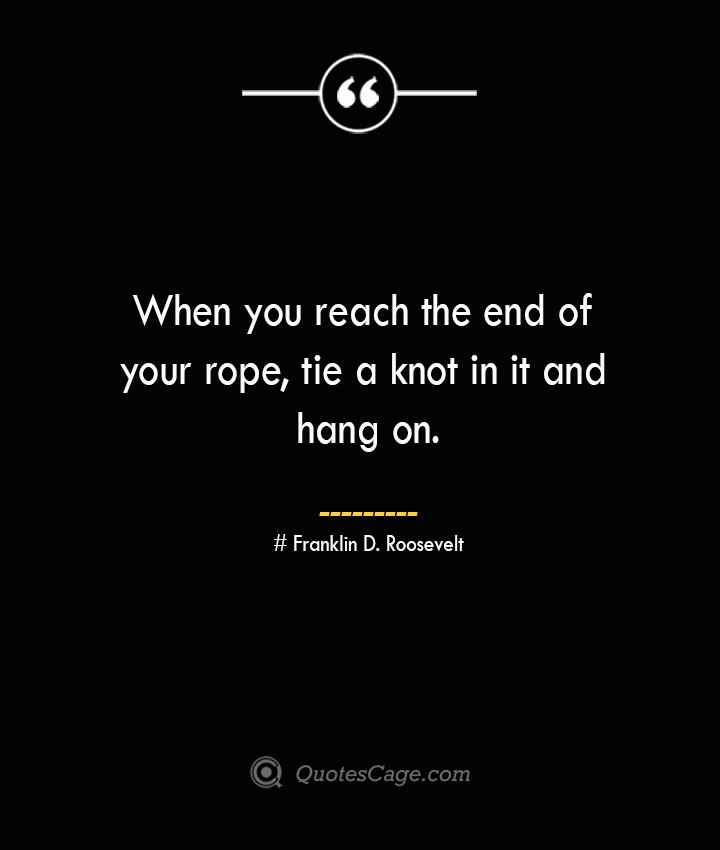 When you reach the end of your rope tie a knot in it and hang on.— Franklin D. Roosevelt 1