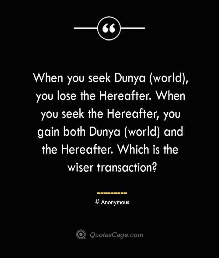 When you seek Dunya world you lose the Hereafter. When you seek the Hereafter you gain both Dunya world and the Hereafter. Which is the wiser transaction— Anonymous