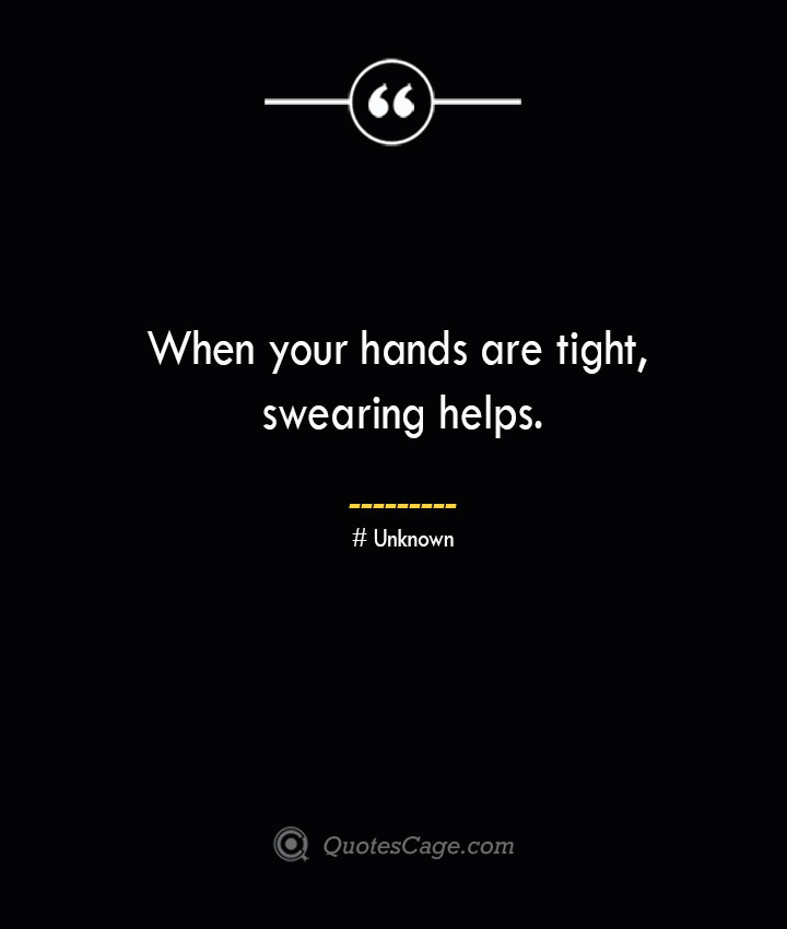 When your hands are tight swearing helps.— Unknown