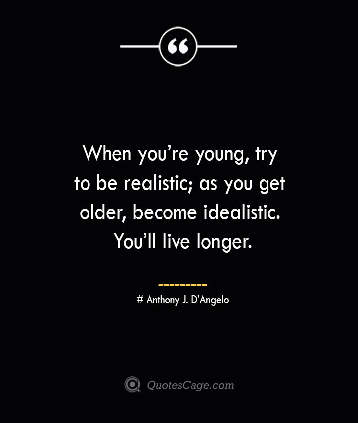 When youre young try to be realistic as you get older become idealistic. Youll live longer.— Anthony J. DAngelo