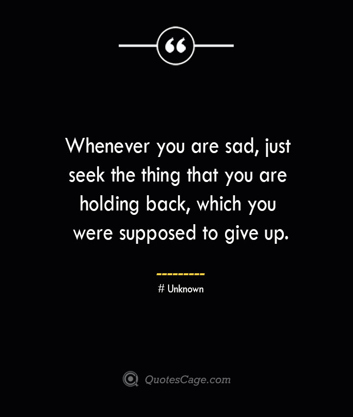 Whenever you are sad just seek the thing that you are holding back which you were supposed to give up.— Unknown