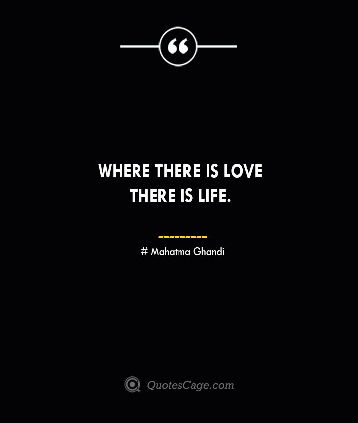 Where there is love there is life.— Mahatma Ghandi