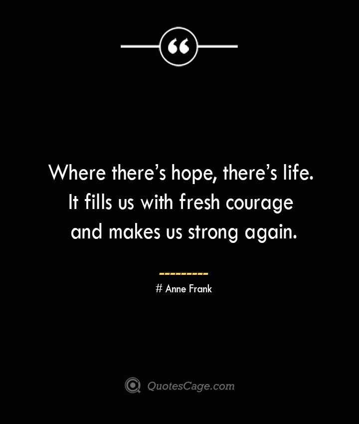 Where theres hope theres life. It fills us with fresh courage and makes us strong again.— Anne Frank
