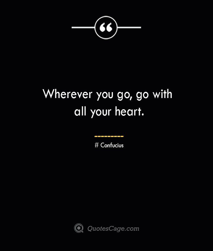 Wherever you go go with all your heart.— Confucius 1
