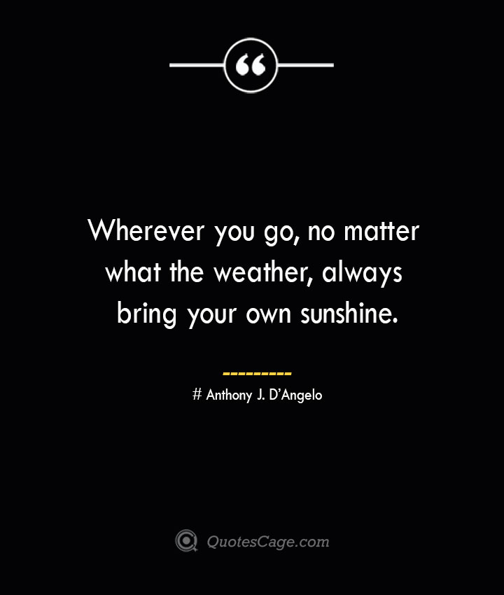 Wherever you go no matter what the weather always bring your own sunshine.— Anthony J. DAngelo