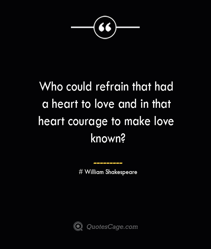 Who could refrain that had a heart to love and in that heart courage to make love known William Shakespeare