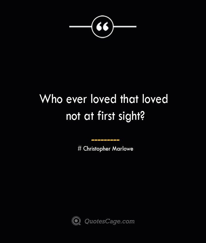 Who ever loved that loved not at first sight— Christopher Marlowe
