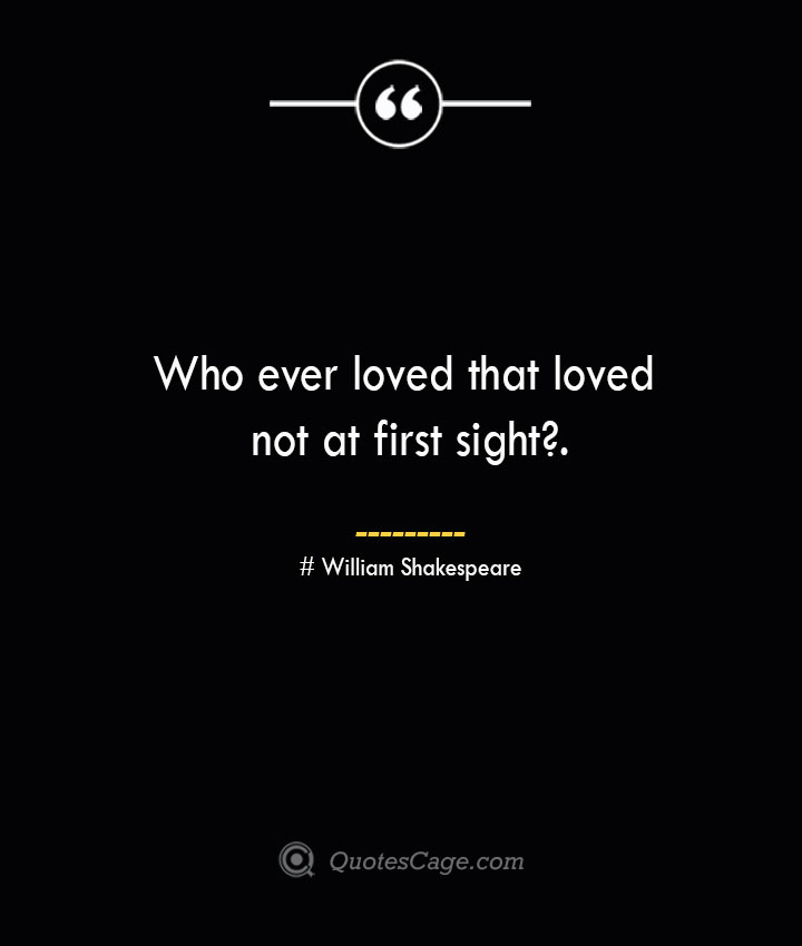 Who ever loved that loved not at first sight.— William Shakespeare