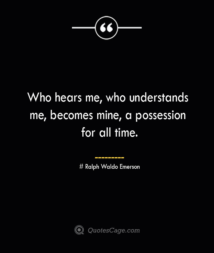 Who hears me who understands me becomes mine a possession for all time.— Ralph Waldo Emerson
