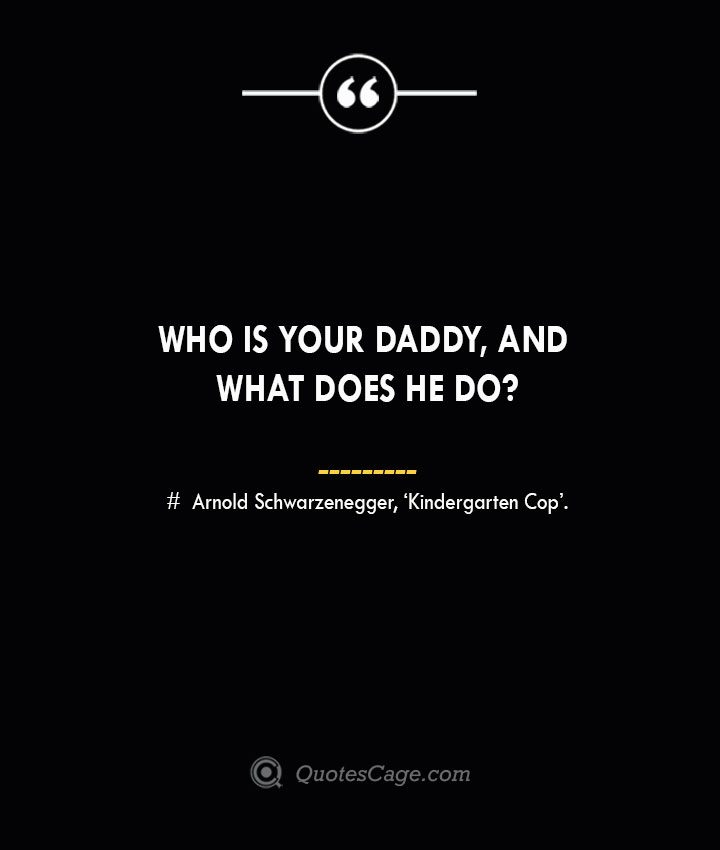 Who is your daddy and what does he do— Arnold Schwarzenegger 'Kindergarten Cop.